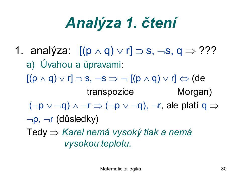 Matematická logika30 Analýza 1. čtení 1.analýza: [(p  q)  r]  s,  s, q  ??? a)Úvahou a úpravami: [(p  q)  r]  s,  s   [(p  q)  r]  (de t