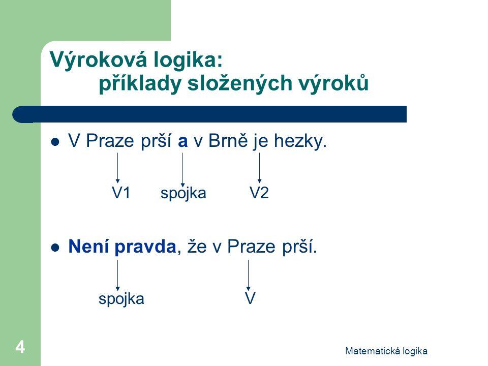 Matematická logika 4 Výroková logika: příklady složených výroků V Praze prší a v Brně je hezky. V1 spojka V2 Není pravda, že v Praze prší. spojkaV