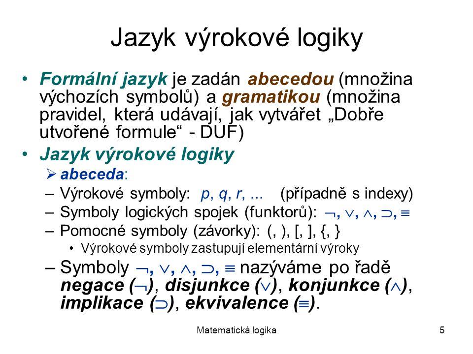 Matematická logika5 Jazyk výrokové logiky Formální jazyk je zadán abecedou (množina výchozích symbolů) a gramatikou (množina pravidel, která udávají,