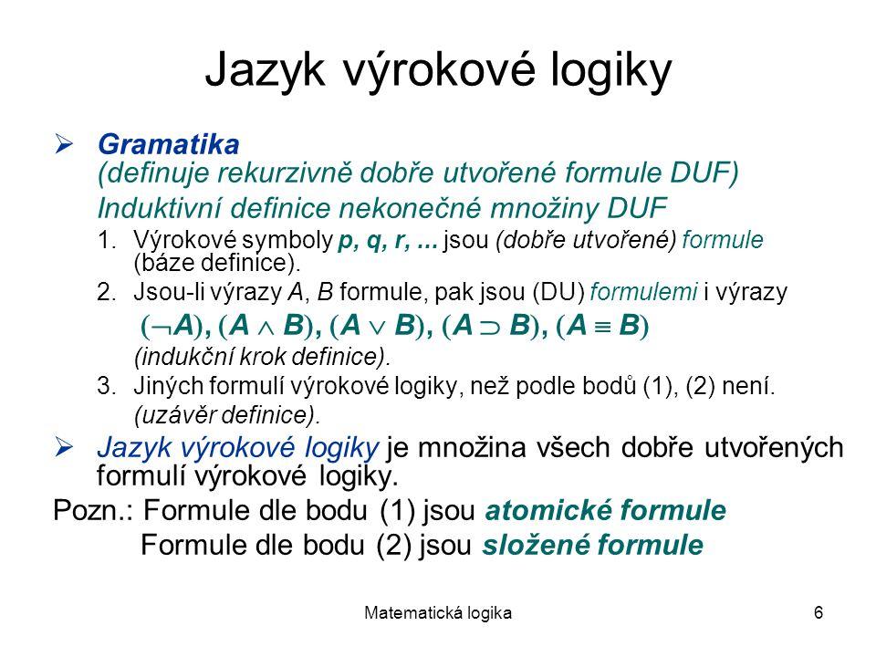Matematická logika6 Jazyk výrokové logiky  Gramatika (definuje rekurzivně dobře utvořené formule DUF) Induktivní definice nekonečné množiny DUF 1.Výr