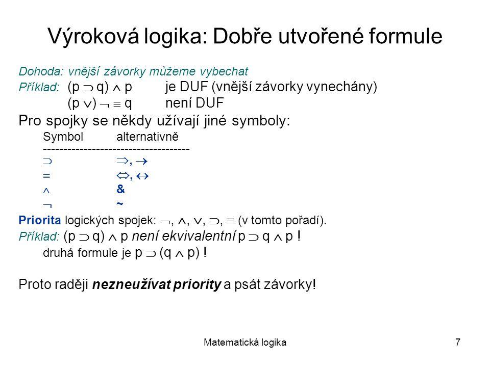 Matematická logika7 Výroková logika: Dobře utvořené formule Dohoda: vnější závorky můžeme vybechat Příklad: (p  q)  p je DUF (vnější závorky vynechá