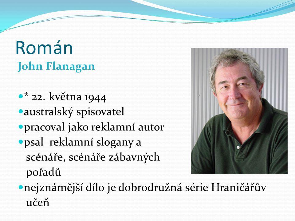 Román John Flanagan * 22. května 1944 australský spisovatel pracoval jako reklamní autor psal reklamní slogany a scénáře, scénáře zábavných pořadů nej