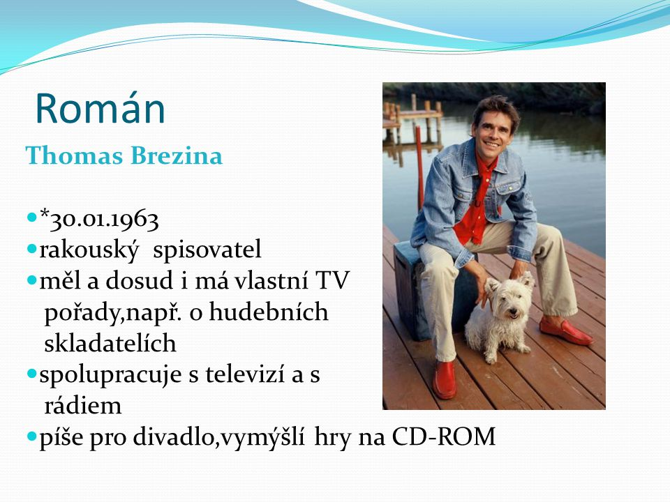 Román Thomas Brezina *30.01.1963 rakouský spisovatel měl a dosud i má vlastní TV pořady,např. o hudebních skladatelích spolupracuje s televizí a s rád
