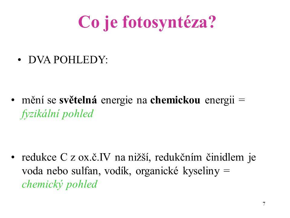 7 DVA POHLEDY: Co je fotosyntéza? mění se světelná energie na chemickou energii = fyzikální pohled redukce C z ox.č.IV na nižší, redukčním činidlem je