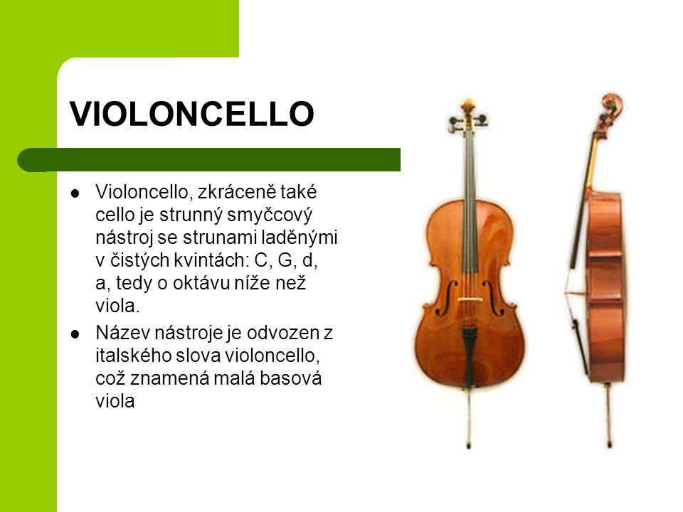 VIOLONCELLO Violoncello, zkráceně také cello je strunný smyčcový nástroj se strunami laděnými v čistých kvintách: C, G, d, a, tedy o oktávu níže než v