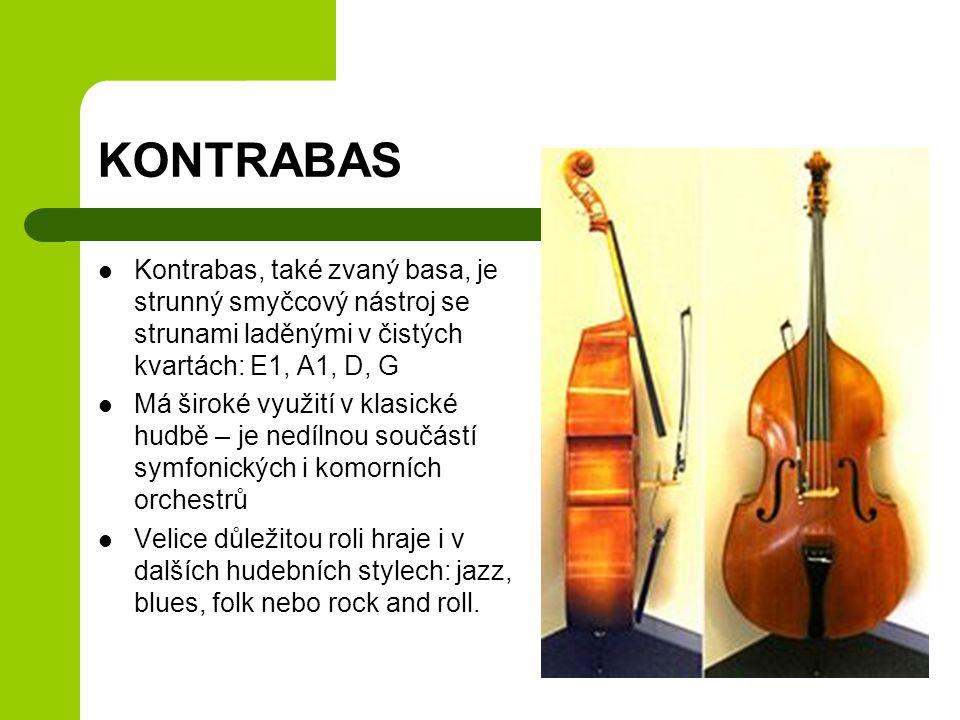 KONTRABAS Kontrabas, také zvaný basa, je strunný smyčcový nástroj se strunami laděnými v čistých kvartách: E1, A1, D, G Má široké využití v klasické hudbě – je nedílnou součástí symfonických i komorních orchestrů Velice důležitou roli hraje i v dalších hudebních stylech: jazz, blues, folk nebo rock and roll.