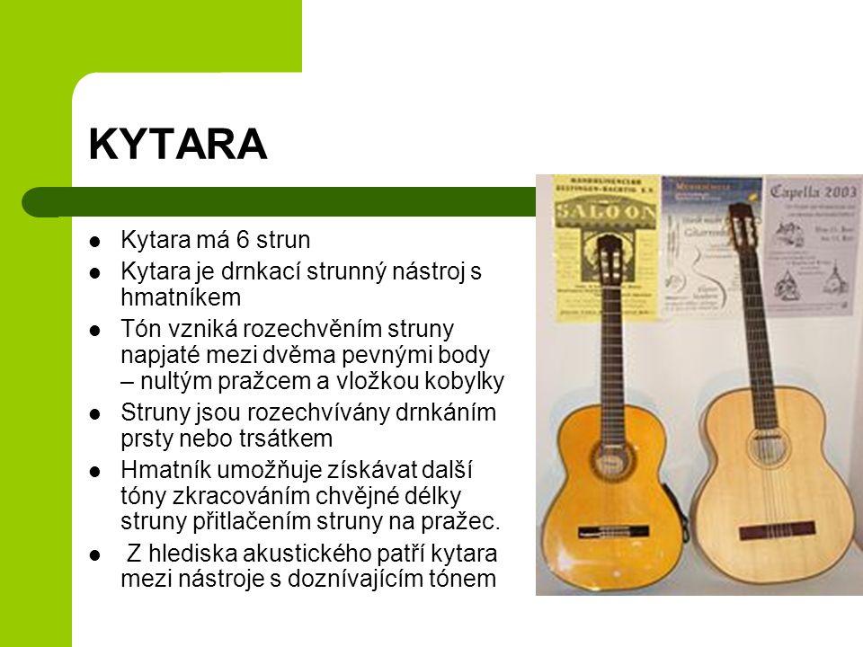 KYTARA Kytara má 6 strun Kytara je drnkací strunný nástroj s hmatníkem Tón vzniká rozechvěním struny napjaté mezi dvěma pevnými body – nultým pražcem a vložkou kobylky Struny jsou rozechvívány drnkáním prsty nebo trsátkem Hmatník umožňuje získávat další tóny zkracováním chvějné délky struny přitlačením struny na pražec.
