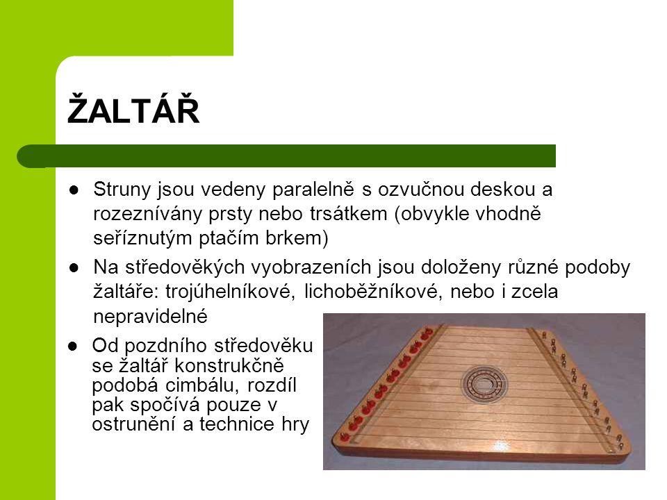 ŽALTÁŘ Struny jsou vedeny paralelně s ozvučnou deskou a rozeznívány prsty nebo trsátkem (obvykle vhodně seříznutým ptačím brkem) Na středověkých vyobrazeních jsou doloženy různé podoby žaltáře: trojúhelníkové, lichoběžníkové, nebo i zcela nepravidelné Od pozdního středověku se žaltář konstrukčně podobá cimbálu, rozdíl pak spočívá pouze v ostrunění a technice hry
