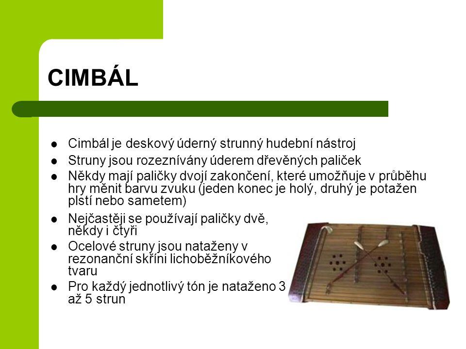 CIMBÁL Cimbál je deskový úderný strunný hudební nástroj Struny jsou rozeznívány úderem dřevěných paliček Někdy mají paličky dvojí zakončení, které umo