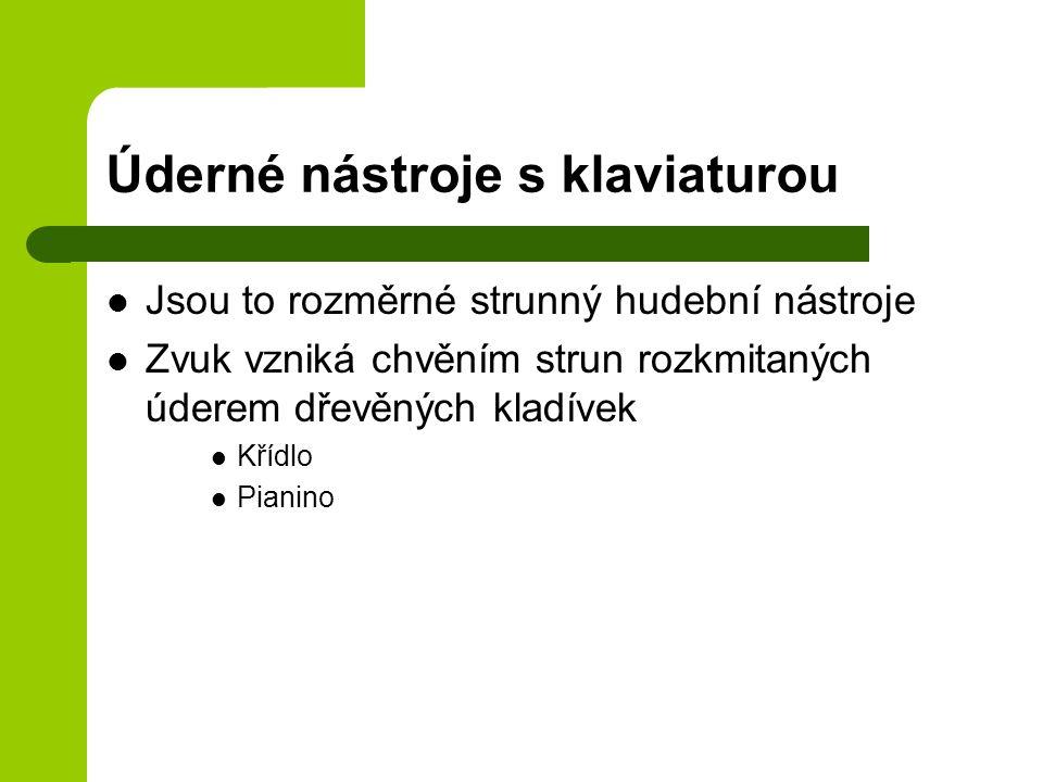 Úderné nástroje s klaviaturou Jsou to rozměrné strunný hudební nástroje Zvuk vzniká chvěním strun rozkmitaných úderem dřevěných kladívek Křídlo Pianino