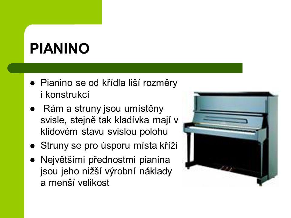 PIANINO Pianino se od křídla liší rozměry i konstrukcí Rám a struny jsou umístěny svisle, stejně tak kladívka mají v klidovém stavu svislou polohu Struny se pro úsporu místa kříží Největšími přednostmi pianina jsou jeho nižší výrobní náklady a menší velikost