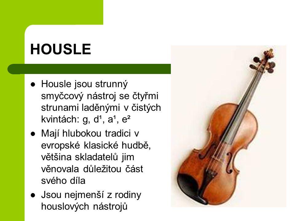 HOUSLE Housle jsou strunný smyčcový nástroj se čtyřmi strunami laděnými v čistých kvintách: g, d¹, a¹, e² Mají hlubokou tradici v evropské klasické hudbě, většina skladatelů jim věnovala důležitou část svého díla Jsou nejmenší z rodiny houslových nástrojů