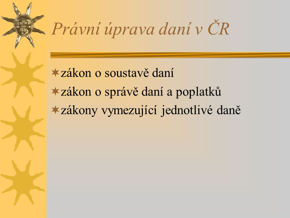  právní úprava  soustava daní  struktura daní podle jejich výnosů  jednotlivé daně Daňový systém České republiky