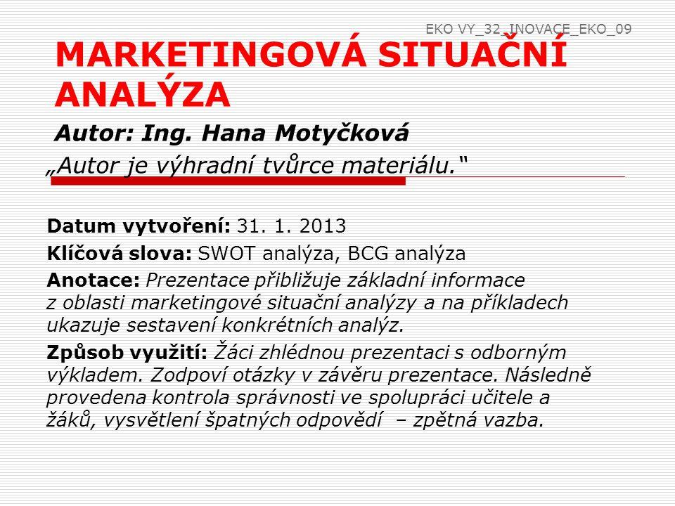 Marketingová situační analýza  SWOT analýza  součást marketingového řízení  je to metoda hodnocení marketingového prostředí firmy  2 části  SW analýza (hodnocení silných a slabých stránek)  OT analýza – hodnocení příležitostí a hrozeb na trhu EKO VY_32_INOVACE_EKO_09