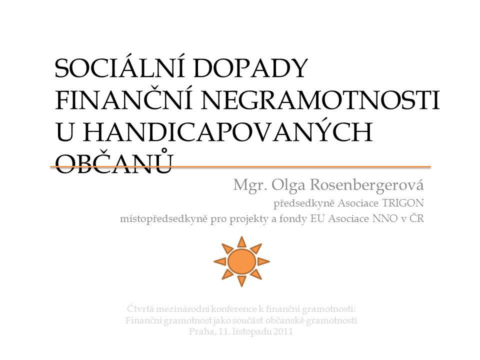 SOCIÁLNÍ DOPADY FINANČNÍ NEGRAMOTNOSTI U HANDICAPOVANÝCH OBČANŮ Mgr. Olga Rosenbergerová předsedkyně Asociace TRIGON místopředsedkyně pro projekty a f