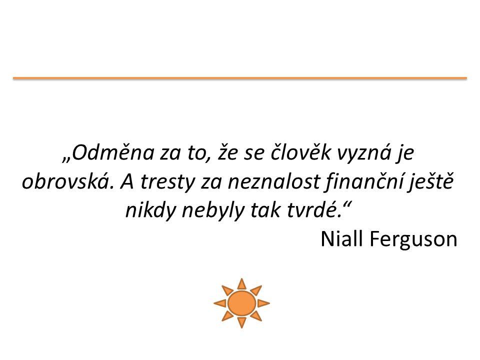 """""""Odměna za to, že se člověk vyzná je obrovská. A tresty za neznalost finanční ještě nikdy nebyly tak tvrdé."""" Niall Ferguson"""