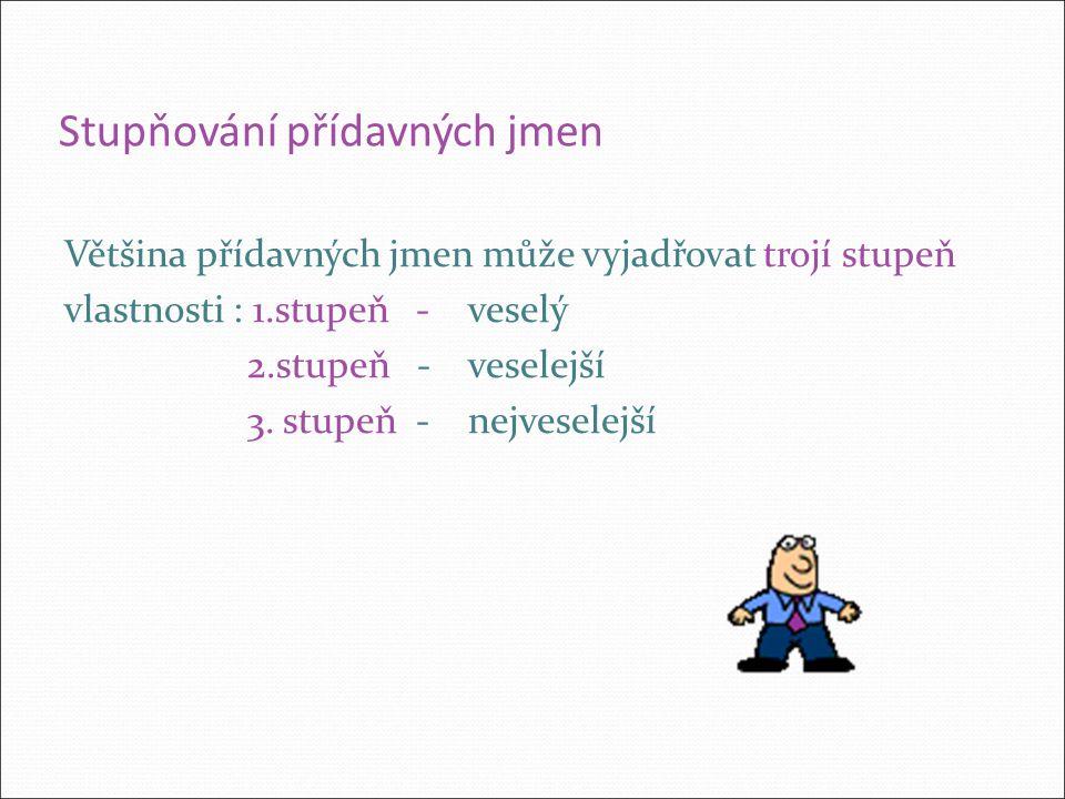Stupňování přídavných jmen Většina přídavných jmen může vyjadřovat trojí stupeň vlastnosti : 1.stupeň - veselý 2.stupeň - veselejší 3.