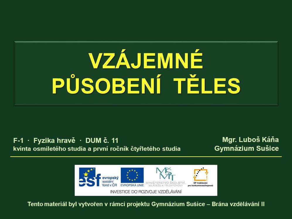 VZÁJEMNÉ PŮSOBENÍ TĚLES Tento materiál byl vytvořen v rámci projektu Gymnázium Sušice – Brána vzdělávání II Mgr.