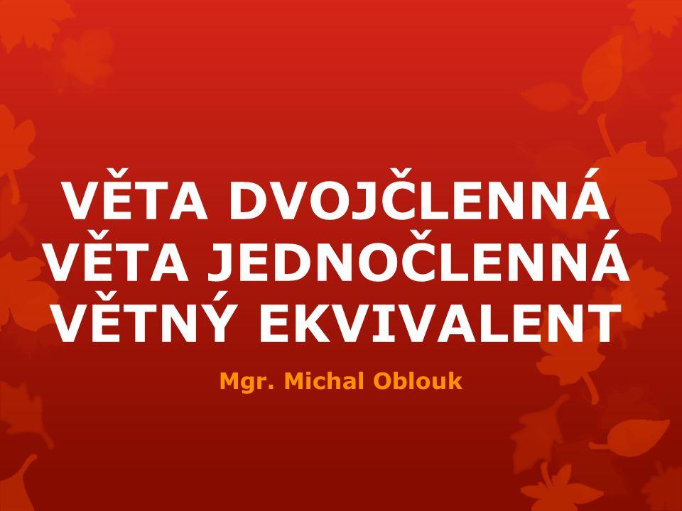 VĚTA DVOJČLENNÁ VĚTA JEDNOČLENNÁ VĚTNÝ EKVIVALENT Mgr. Michal Oblouk