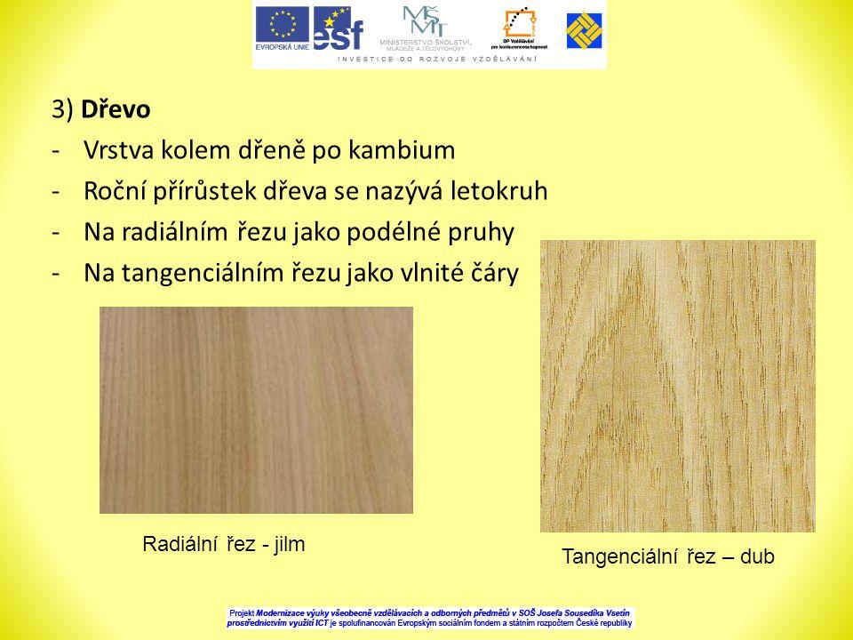 3) Dřevo -Vrstva kolem dřeně po kambium -Roční přírůstek dřeva se nazývá letokruh -Na radiálním řezu jako podélné pruhy -Na tangenciálním řezu jako vlnité čáry Radiální řez - jilm Tangenciální řez – dub