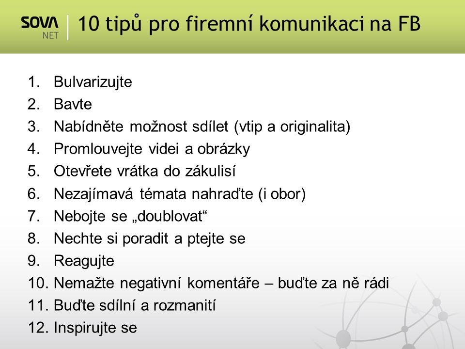 """1.Bulvarizujte 2.Bavte 3.Nabídněte možnost sdílet (vtip a originalita) 4.Promlouvejte videi a obrázky 5.Otevřete vrátka do zákulisí 6.Nezajímavá témata nahraďte (i obor) 7.Nebojte se """"doublovat 8.Nechte si poradit a ptejte se 9.Reagujte 10.Nemažte negativní komentáře – buďte za ně rádi 11.Buďte sdílní a rozmanití 12.Inspirujte se 10 tipů pro firemní komunikaci na FB"""