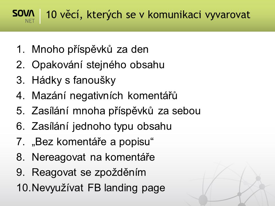 """1.Mnoho příspěvků za den 2.Opakování stejného obsahu 3.Hádky s fanoušky 4.Mazání negativních komentářů 5.Zasílání mnoha příspěvků za sebou 6.Zasílání jednoho typu obsahu 7.""""Bez komentáře a popisu 8.Nereagovat na komentáře 9.Reagovat se zpožděním 10.Nevyužívat FB landing page 10 věcí, kterých se v komunikaci vyvarovat"""