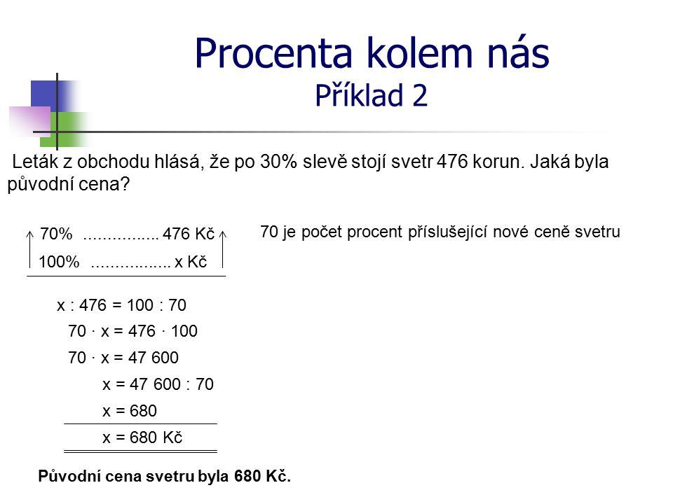 Procenta kolem nás Příklad 2 Leták z obchodu hlásá, že po 30% slevě stojí svetr 476 korun. Jaká byla původní cena? 70%................ 476 Kč 100%....