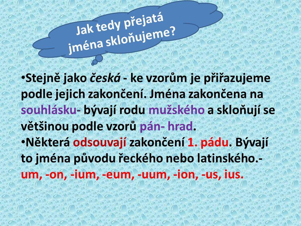 Jak tedy přejatá jména skloňujeme? Stejně jako česká - ke vzorům je přiřazujeme podle jejich zakončení. Jména zakončena na souhlásku- bývají rodu mužs