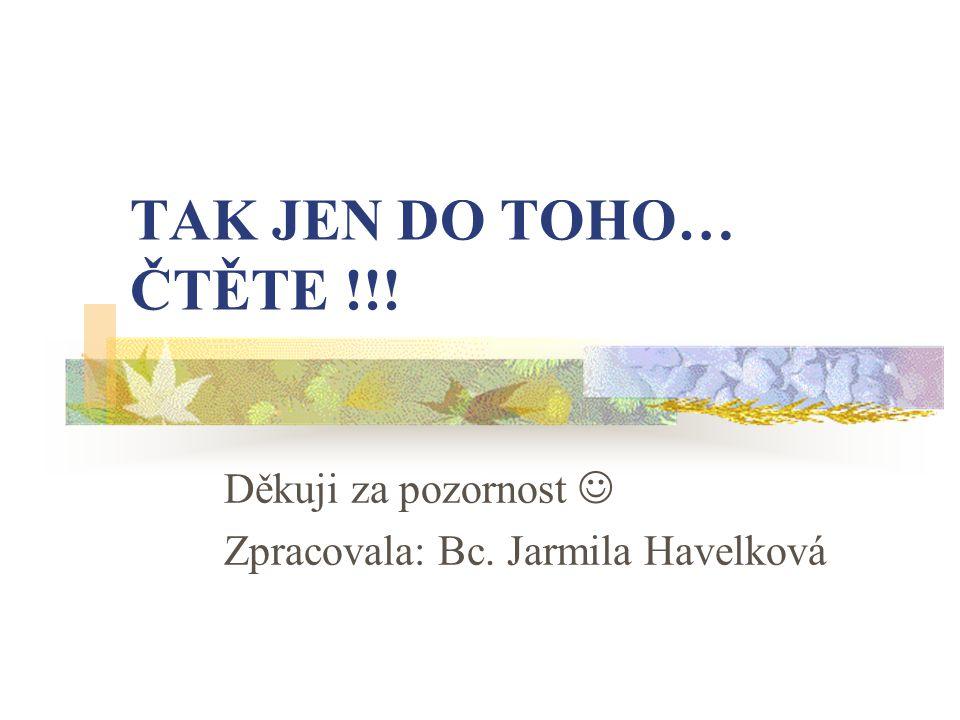 TAK JEN DO TOHO… ČTĚTE !!! Děkuji za pozornost Zpracovala: Bc. Jarmila Havelková