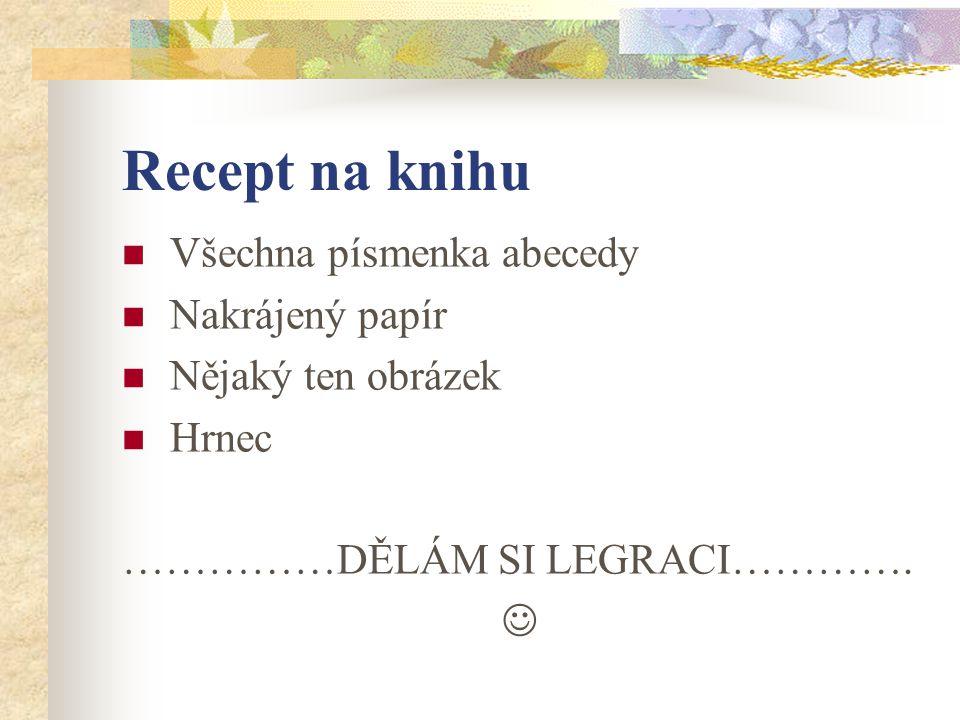 Recept na knihu Všechna písmenka abecedy Nakrájený papír Nějaký ten obrázek Hrnec ……………DĚLÁM SI LEGRACI………….