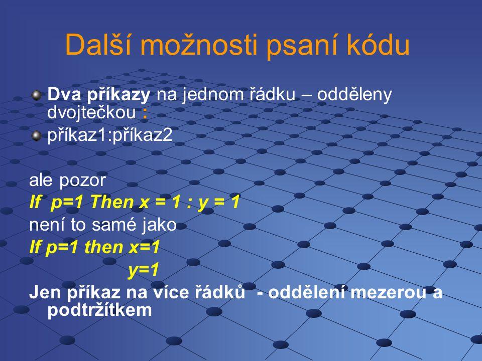 Další možnosti psaní kódu Dva příkazy na jednom řádku – odděleny dvojtečkou : příkaz1:příkaz2 ale pozor If p=1 Then x = 1 : y = 1 není to samé jako If