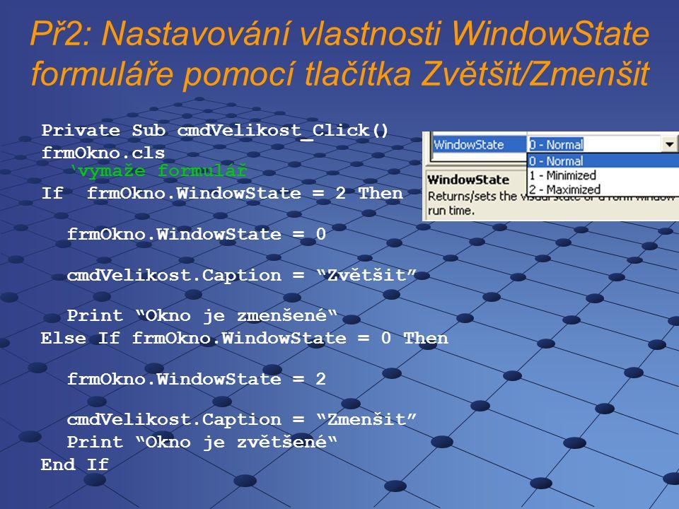 Př2: Nastavování vlastnosti WindowState formuláře pomocí tlačítka Zvětšit/Zmenšit Private Sub cmdVelikost_Click() frmOkno.cls 'vymaže formulář If frmO