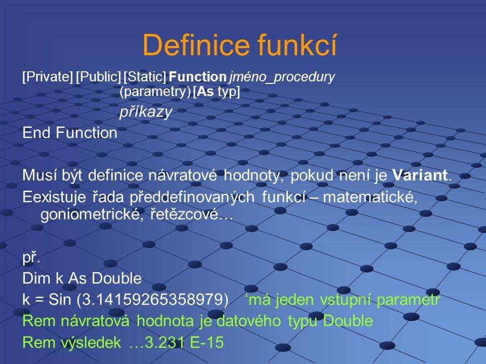Definice funkcí [Private] [Public] [Static] Function jméno_procedury (parametry) [As typ] příkazy End Function Musí být definice návratové hodnoty, po