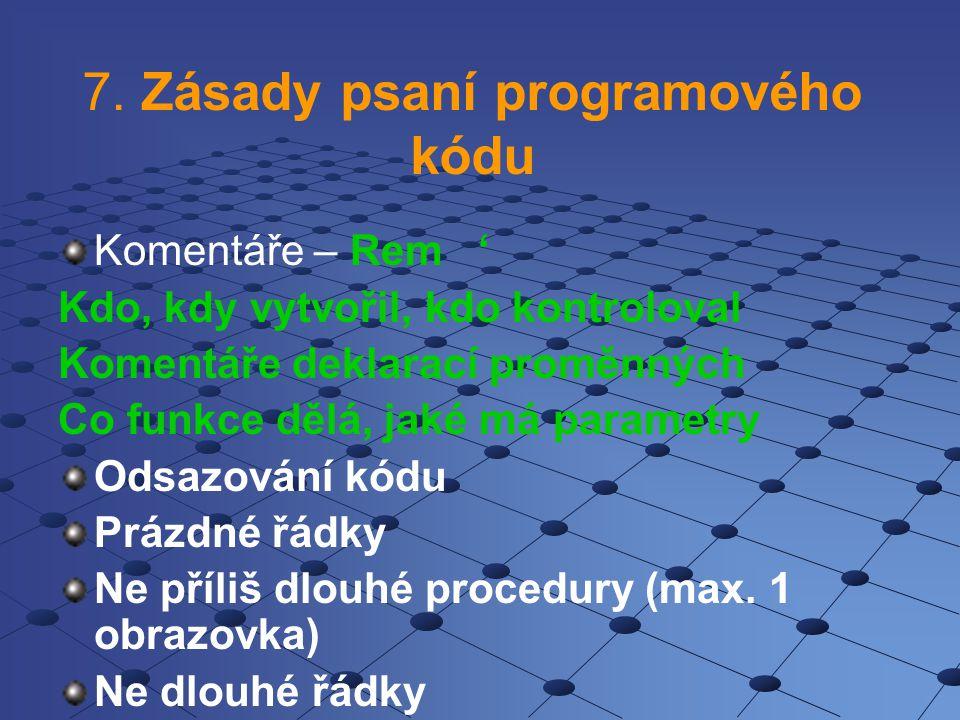 7. Zásady psaní programového kódu Komentáře – Rem ' Kdo, kdy vytvořil, kdo kontroloval Komentáře deklarací proměnných Co funkce dělá, jaké má parametr