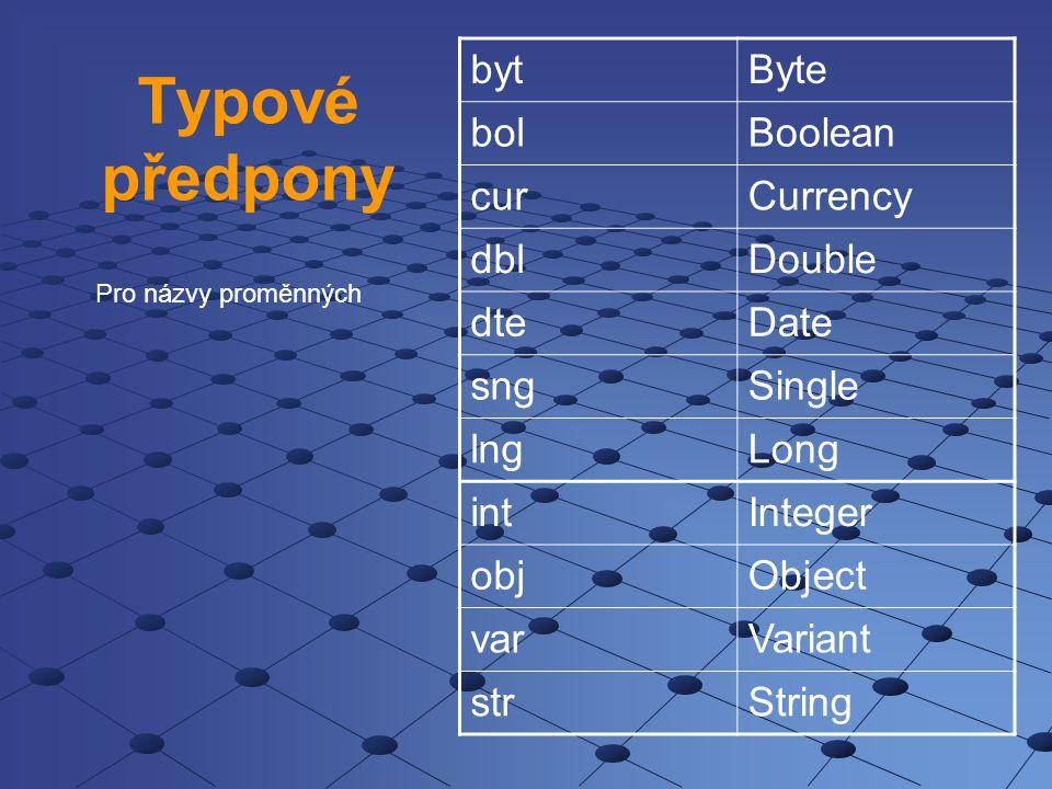 Typové předpony bytByte bolBoolean curCurrency dblDouble dteDate sngSingle lngLong intInteger objObject varVariant strString Pro názvy proměnných