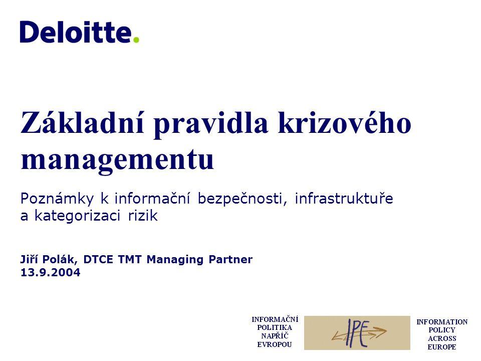 Jiří Polák, DTCE TMT Managing Partner 13.9.2004 Základní pravidla krizového managementu Poznámky k informační bezpečnosti, infrastruktuře a kategorizaci rizik