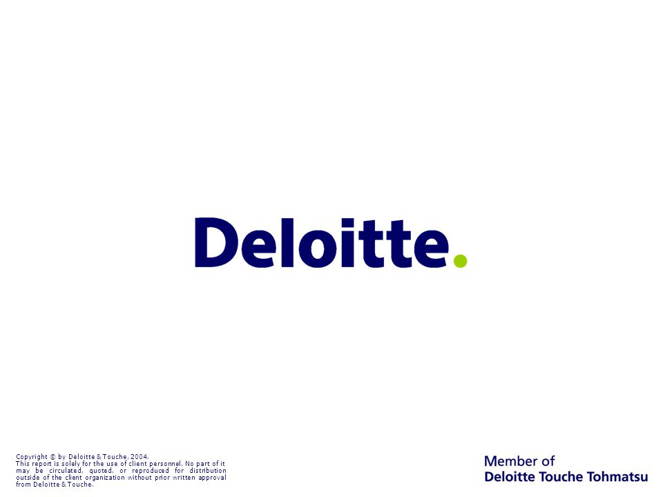 Copyright © by Deloitte & Touche, 2004.This report is solely for the use of client personnel.