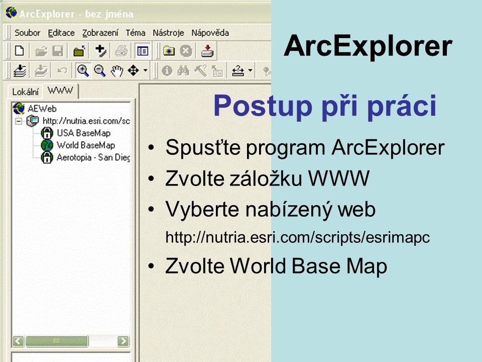 Spusťte program ArcExplorer Zvolte záložku WWW Vyberte nabízený web http://nutria.esri.com/scripts/esrimapc Zvolte World Base Map Postup při práci ArcExplorer
