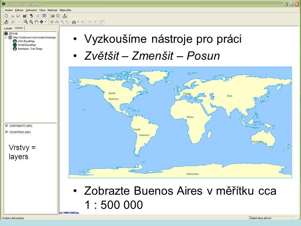 Vyzkoušíme nástroje pro práci Zvětšit – Zmenšit – Posun Zobrazte Buenos Aires v měřítku cca 1 : 500 000 Vrstvy = layers