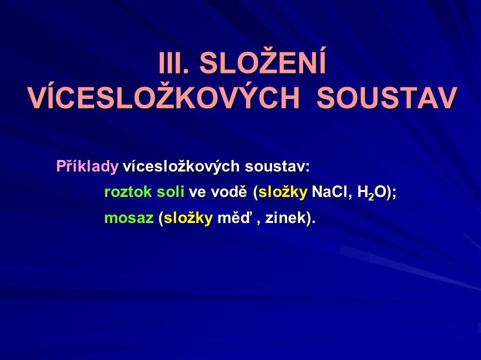III. SLOŽENÍ VÍCESLOŽKOVÝCH SOUSTAV Příklady vícesložkových soustav: roztok soli ve vodě (složky NaCl, H 2 O); mosaz (složky měď, zinek).