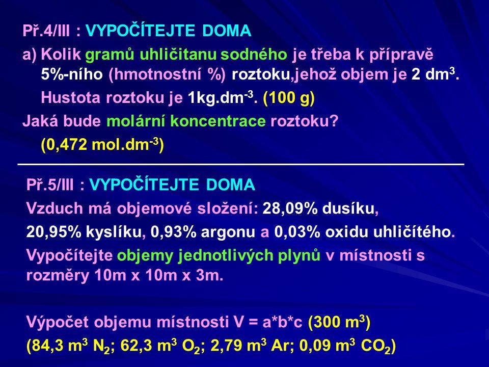 Př.4/III : VYPOČÍTEJTE DOMA a)Kolik gramů uhličitanu sodného je třeba k přípravě 5%-ního (hmotnostní %) roztoku,jehož objem je 2 dm 3. Hustota roztoku