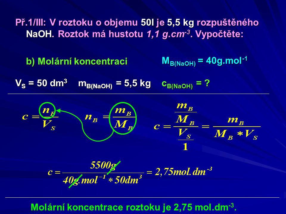 Př.1/III: V roztoku o objemu 50l je 5,5 kg rozpuštěného NaOH. Roztok má hustotu 1,1 g.cm -3. Vypočtěte: b) Molární koncentraci V S = 50 dm 3 m B(NaOH)