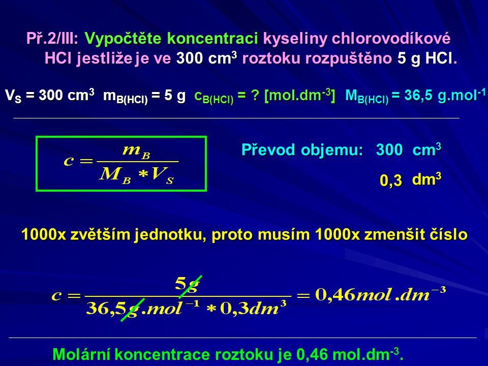 Př.2/III: Vypočtěte koncentraci kyseliny chlorovodíkové HCl jestliže je ve 300 cm 3 roztoku rozpuštěno 5 g HCl. V S = 300 cm 3 m B(HCl) = 5 g c B(HCl)
