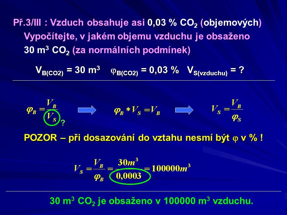 Př.3/III : Vzduch obsahuje asi 0,03 % CO 2 (objemových) Vypočítejte, v jakém objemu vzduchu je obsaženo 30 m 3 CO 2 (za normálních podmínek) V B(CO2)