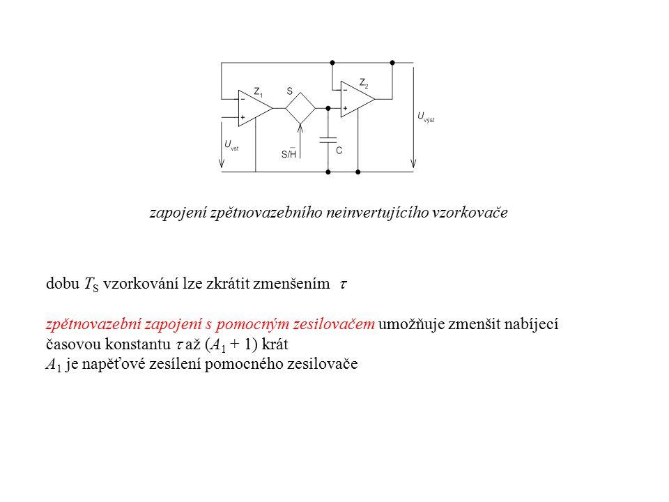 zapojení invertujícího paměťového vzorkovače zpětnovazební zapojení invertujícího vzorkovače s analogovou pamětí dosažitelná doba T S vzorkování je limitována  = (R/2 + R ON )C chyba výstupního napětí v paměťovém režimu: □průnik vstupního signálu přes nedokonale uzavřený spínač □nenulovým vstupním proudem zesilovače zkrácení vzorkovací doby T S použitím pomocného zesilovače pro proudové zesílení při nabíjení paměťového kapacitoru  = (R 01 + R 02 + R ON ) C R 01 a R 02 označují výstupní odpor zesilovače Z 1 a Z 2 pomocný zesilovač může mít i jednotkové zesílení, např.