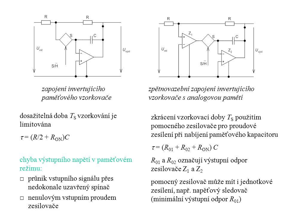 kombinované zapojení vzorkovače s analogovou pamětí nejrychlejší paměťové vzorkovače používají oba základní typy zapojení, elektronické spínače bývají osazeny Schottkyho diodami v můstkovém zapojení nebo rychlými tranzistory řízenými polem (JFET, MOS FET) Track-and-Hold versus Sample-and-Hold do skupiny paměťových vzorkovačů částečně náleží i řada zesilovačů T/H, které se liší od obvodů S/H pouze v režimu vzorkování zesilovače T/H mají totiž režim vzorkování nahrazen režimem sledování, kdy je elektronický spínač S trvale otevřen a uzavírá se až na počátku T H po skončení T H se spínač S opět hned otevírá