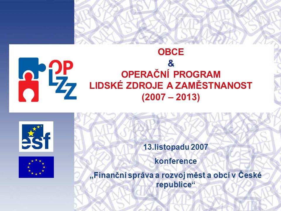 """OBCE & OPERAČNÍ PROGRAM LIDSKÉ ZDROJE A ZAMĚSTNANOST (2007 – 2013) 13.listopadu 2007 konference """"Finanční správa a rozvoj měst a obcí v České republic"""
