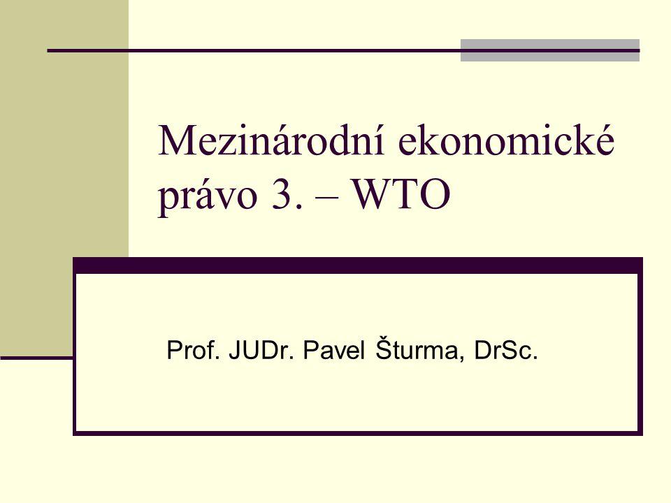 Mezinárodní ekonomické právo 3. – WTO Prof. JUDr. Pavel Šturma, DrSc.