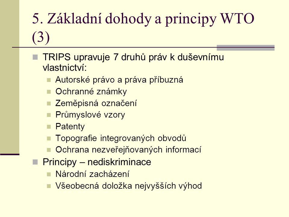 5. Základní dohody a principy WTO (3) TRIPS upravuje 7 druhů práv k duševnímu vlastnictví: Autorské právo a práva příbuzná Ochranné známky Zeměpisná o