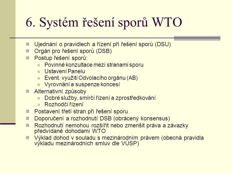 6. Systém řešení sporů WTO Ujednání o pravidlech a řízení při řešení sporů (DSU) Orgán pro řešení sporů (DSB) Postup řešení sporů: Povinné konzultace